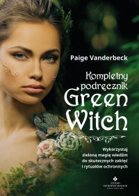 Kompletny podręcznik Green Witch. Wykorzystaj zieloną magię wiedźm do skutecznych zaklęć i rytuałów ochronnych - Paige Vanderbeck