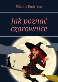 Jakpoznać czarownice - Michelle Enderson