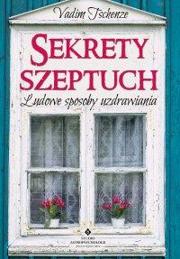 Sekrety szeptuch. Ludowe sposoby uzdrawiania - Vadim Tschenze
