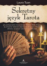 Sekretny język Tarota. Jak profesjonalnie interpretować Wielkie i Małe Arkana, by otrzymać właściwe odpowiedzi dotyczące miłości, zdrowia, szczęścia i sukcesów zawodowych - Laura Tuan