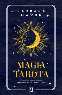 Magia tarota. Wszystko, co musisz wiedzieć, aby zrobić odczyt z dowolnej talii - Barbara Moore