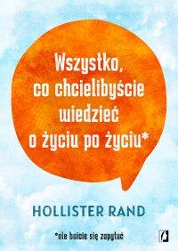 Wszystko, co chcielibyście wiedzieć o życiu po życiu - Hollister Rand