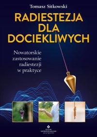 Radiestezja dla dociekliwych. Nowatorskie zastosowanie radiestezji w praktyce - Tomasz Sitkowski