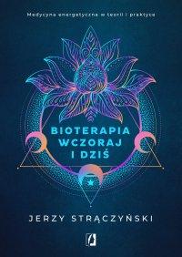 Bioterapia wczoraj i dziś. Medycyna energetyczna w teorii i praktyce - Jerzy Strączyński