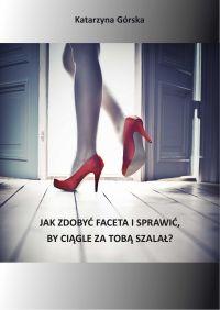 Jak zdobyć faceta i sprawić, by ciągle za Tobą szalał - Katarzyna Górska