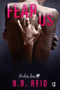 Fear Us. Broken Love. Tom 3 - B.B. Reid