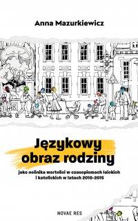 Językowy obraz rodziny jako nośnika wartości w czasopismach laickich i katolickich w latach 2010-2015 - Anna Mazurkiewicz