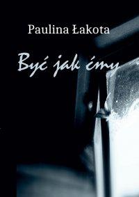 Być jak Ćmy - Paulina Łakota