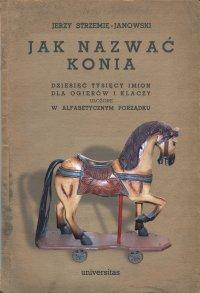 Jak nazwać konia: dziesięć tysięcy imion dla ogierów i klaczy ułożone w alfabetycznym porządku - Jerzy Strzemię-Janowski