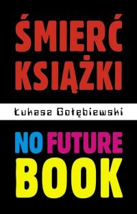 Śmierć książki. No Future Book - Łukasz Gołębiewski