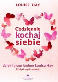 Codziennie kochaj siebie dzięki przesłaniom Louise Hay. 365 życiowych mądrości - Louise Hay
