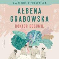 Uczniowie Hippokratesa. Doktor Bogumił - Ałbena Grabowska