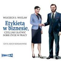 Etykieta w biznesie, czyli jak ułatwić sobie życie w pracy - Wojciech S. Wocław