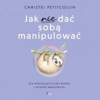 Jak nie dać sobą manipulować - Christel Petitcollin