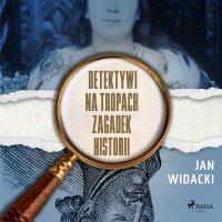 Detektywi na tropach zagadek historii - Jan Widacki