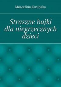 Straszne bajki dla niegrzecznych dzieci - Marcelina Kosińska