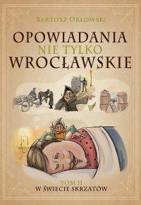 Opowiadania nie tylko wrocławskie. Tom 2. W świecie skrzatów - Bartosz Orłowski