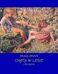 Chata w lesie i inne baśnie - Bracia Grimm