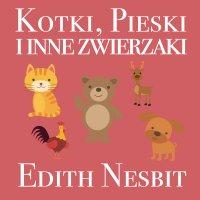 Kotki, Pieski i inne zwierzaki - Edith Nesbit