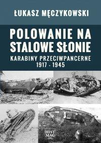 Polowanie na stalowe słonie. Karabiny przeciwpancerne 1917 – 1945 - Łukasz Męczykowski
