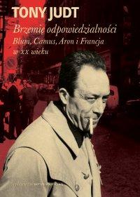 Brzemię odpowiedzialności: Blum, Camus, Aron, i francuski wiek dwudziesty - Tony Judt