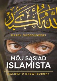 Mój sąsiad islamista. Kalifat u drzwi Europy - Marek Orzechowski