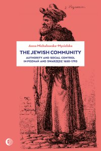 The Jewish Community: Authority and Social Control in Poznan and Swarzedz 1650-1793 - Anna Michałowska-Mycielska