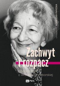 Zachwyt i rozpacz. Wspomnienia o Wisławie Szymborskiej - Agnieszka Papieska