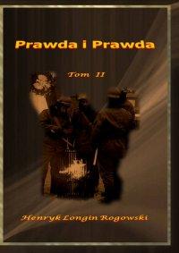 Prawda i Prawda. Tom II - Henryk Longin Rogowski