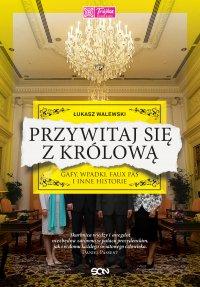 Przywitaj się z królową. Gafy, wpadki, faux pas i inne historie - Łukasz Walewski