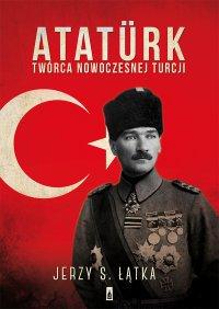 Ataturk. Twórca nowoczesnej Turcji - Jerzy S. Łątka