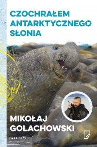 Czochrałem antarktycznego słonia - Mikołaj Golachowski
