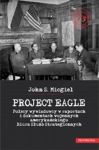 """""""Project Eagle"""". Polscy wywiadowcy w raportach i dokumentach wojennych amerykańskiego Biura Służb Strategicznych - John S. Micgiel"""