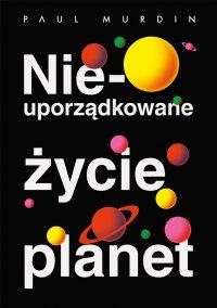 Nieuporządkowane życie planet - Paul Murdin