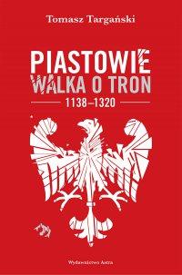 Piastowie. Walka o tron 1138–1320 - Tomasz Targański