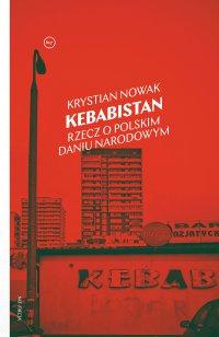 Kebabistan. Rzecz o polskim daniu narodowym - Krystian Nowak