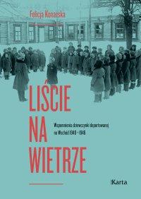 Liście na wietrze. Wspomnienia dziewczynki deportowanej na Wschód 1940–1946 - Felicja Konarska
