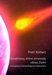 Kataklizmy, które zmieniały obraz Ziemi - Piotr Kotlarz, Piotr Kotlarz