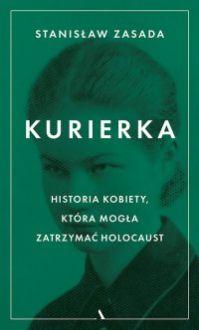 Kurierka. Historia kobiety, która mogła zatrzymać Holocaust - Stanisław Zasada