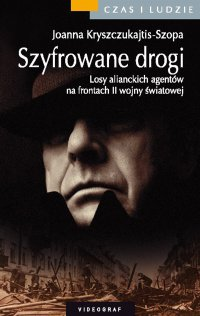 Szyfrowane drogi. Losy alianckich agentów na frontach II wojny światowej - Joanna Kryszczukajtis-Szopa