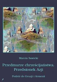 Przedmurze chrześcijaństwa. Przedsionek Azji.  Podróż do Gruzji i Armenii - Marcin Sawicki