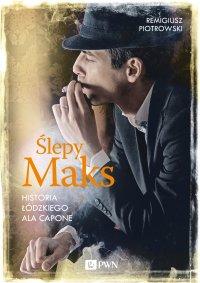 Ślepy Maks. Historia łódzkiego Ala Capone - Remigiusz Piotrowski