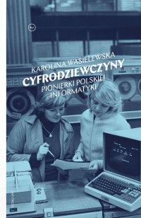 Cyfrodziewczyny. Pionierki polskiej informatyki - Karolina Wasielewska
