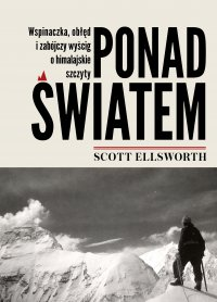 Ponad światem. Wspinaczka, obłęd i zabójczy wyścig o himalajskie szczyty - Scott Ellsworth