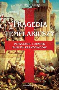 Tragedia templariuszy. Powstanie i upadek państw krzyżowców - Michael Haag
