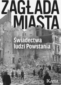 Zagłada miasta. Świadectwa ludzi Powstania - Opracowanie zbiorowe