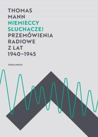 Niemieccy słuchacze! Przemówienia radiowe z lat 1940-1945 - Thomas Mann, Małgorzata Łukasiewicz