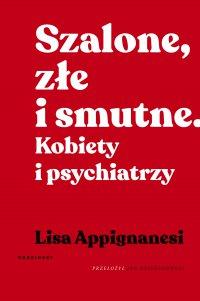 Szalone, złe i smutne. Kobiety i psychiatrzy - Lisa Appignanesi