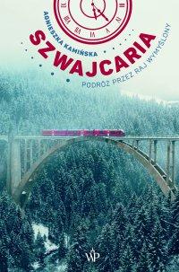 Szwajcaria. Podróż przez raj wymyślony - Agnieszka Kamińska