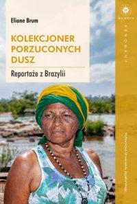 Kolekcjoner porzuconych dusz. Reportaże z Brazylii - Eliane Brum